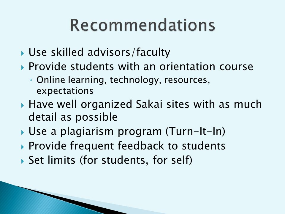 Use skilled advisors/faculty Provide students with an orientation course Online learning, technology, resources, expectations Have well organized Sakai sites with as much detail as possible Use a plagiarism program (Turn-It-In) Provide frequent feedback to students Set limits (for students, for self)
