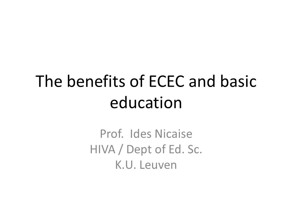 The benefits of ECEC and basic education Prof. Ides Nicaise HIVA / Dept of Ed. Sc. K.U. Leuven
