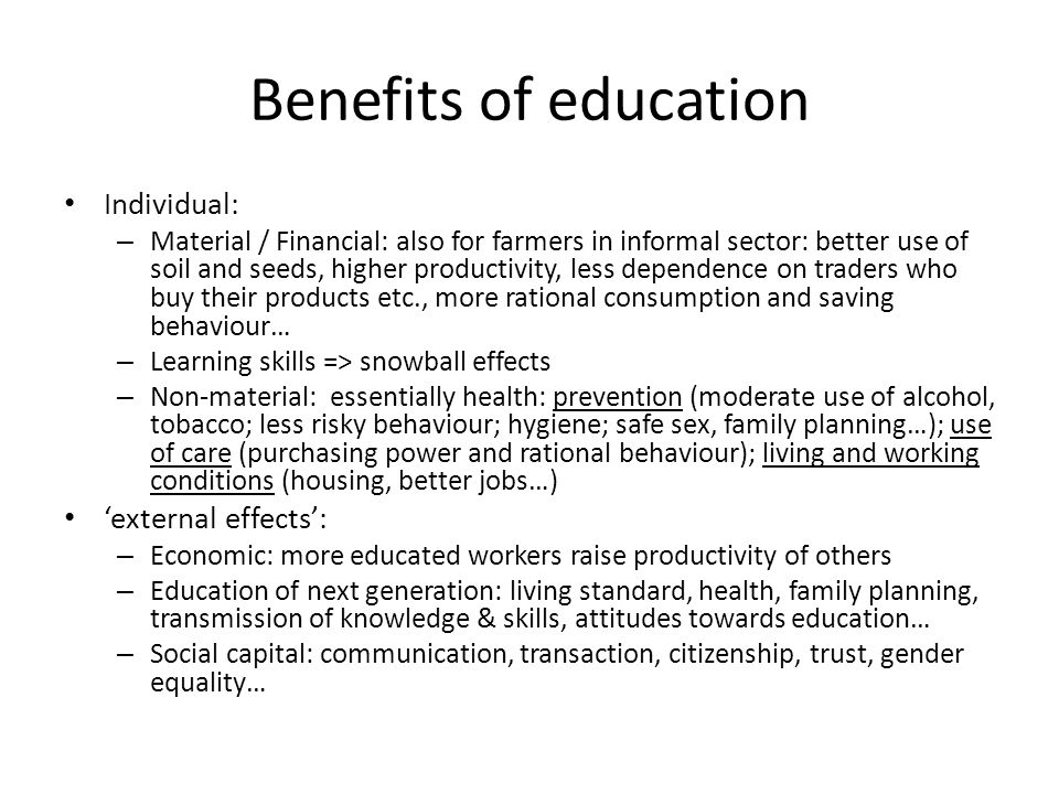 Benefits of education Individual: – Material / Financial: also for farmers in informal sector: better use of soil and seeds, higher productivity, less dependence on traders who buy their products etc., more rational consumption and saving behaviour… – Learning skills => snowball effects – Non-material: essentially health: prevention (moderate use of alcohol, tobacco; less risky behaviour; hygiene; safe sex, family planning…); use of care (purchasing power and rational behaviour); living and working conditions (housing, better jobs…) external effects: – Economic: more educated workers raise productivity of others – Education of next generation: living standard, health, family planning, transmission of knowledge & skills, attitudes towards education… – Social capital: communication, transaction, citizenship, trust, gender equality…