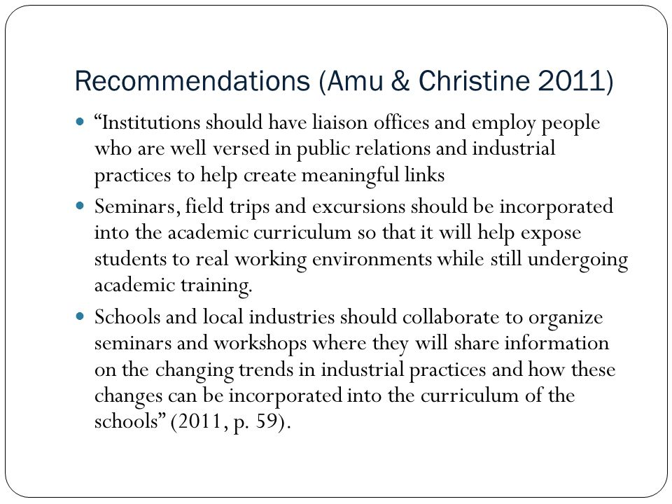 Recommendations (Amu & Christine 2011) Institutions should have liaison offices and employ people who are well versed in public relations and industrial practices to help create meaningful links Seminars, field trips and excursions should be incorporated into the academic curriculum so that it will help expose students to real working environments while still undergoing academic training.