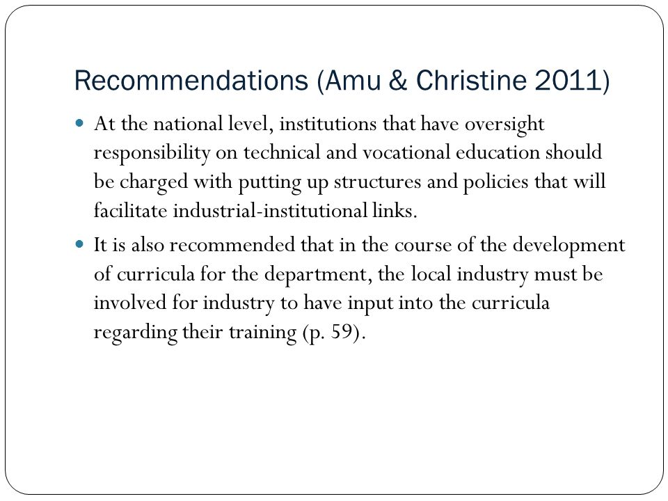 Recommendations (Amu & Christine 2011) At the national level, institutions that have oversight responsibility on technical and vocational education should be charged with putting up structures and policies that will facilitate industrial-institutional links.