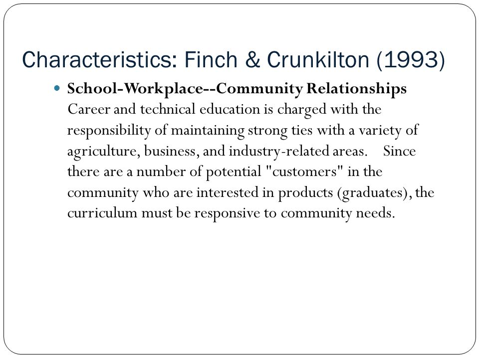 Characteristics: Finch & Crunkilton (1993) School-Workplace--Community Relationships Career and technical education is charged with the responsibility of maintaining strong ties with a variety of agriculture, business, and industry-related areas.