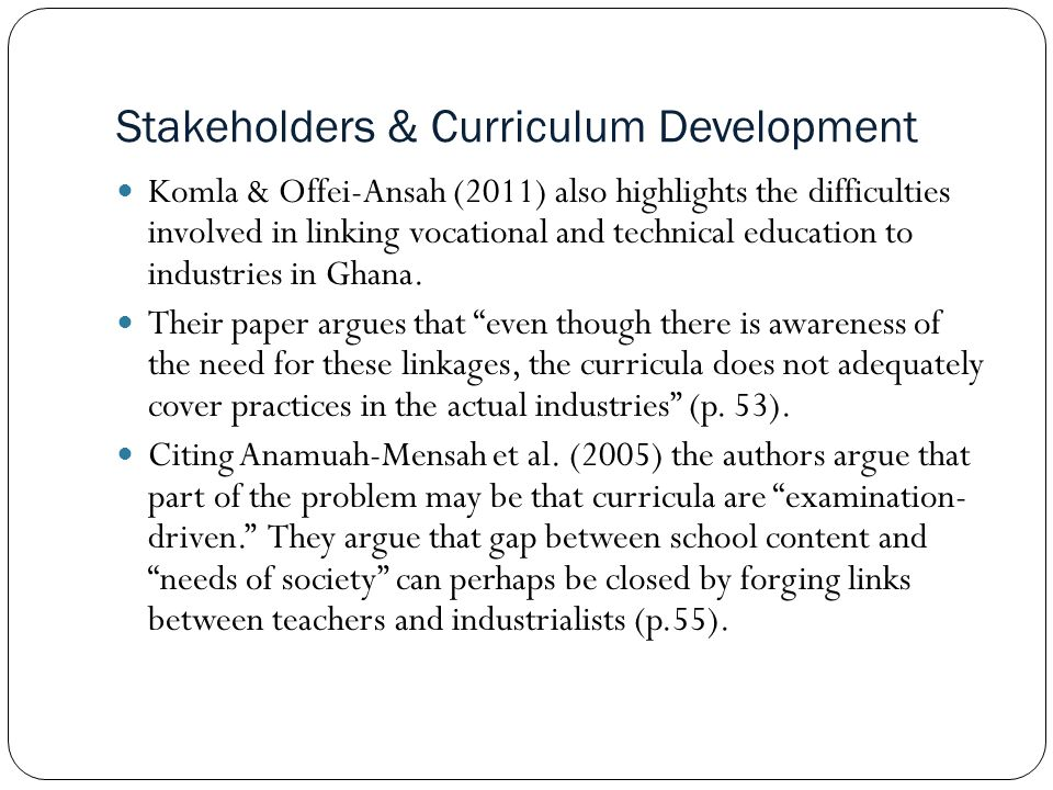 Stakeholders & Curriculum Development Komla & Offei-Ansah (2011) also highlights the difficulties involved in linking vocational and technical education to industries in Ghana.