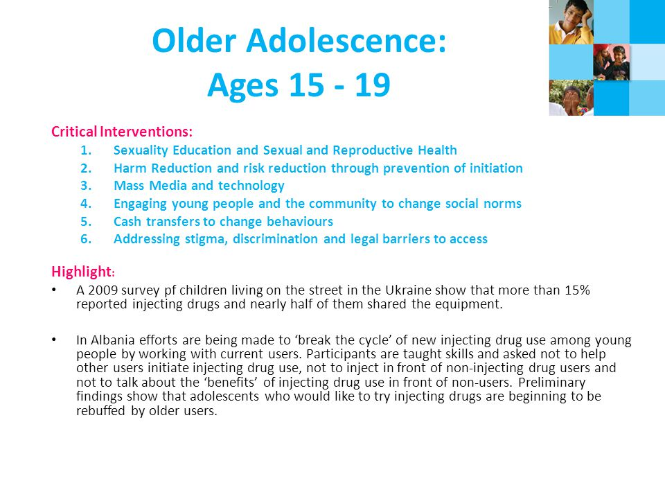 Older Adolescence: Ages 15 - 19 Critical Interventions: 1.Sexuality Education and Sexual and Reproductive Health 2.Harm Reduction and risk reduction through prevention of initiation 3.Mass Media and technology 4.Engaging young people and the community to change social norms 5.Cash transfers to change behaviours 6.Addressing stigma, discrimination and legal barriers to access Highlight : A 2009 survey pf children living on the street in the Ukraine show that more than 15% reported injecting drugs and nearly half of them shared the equipment.