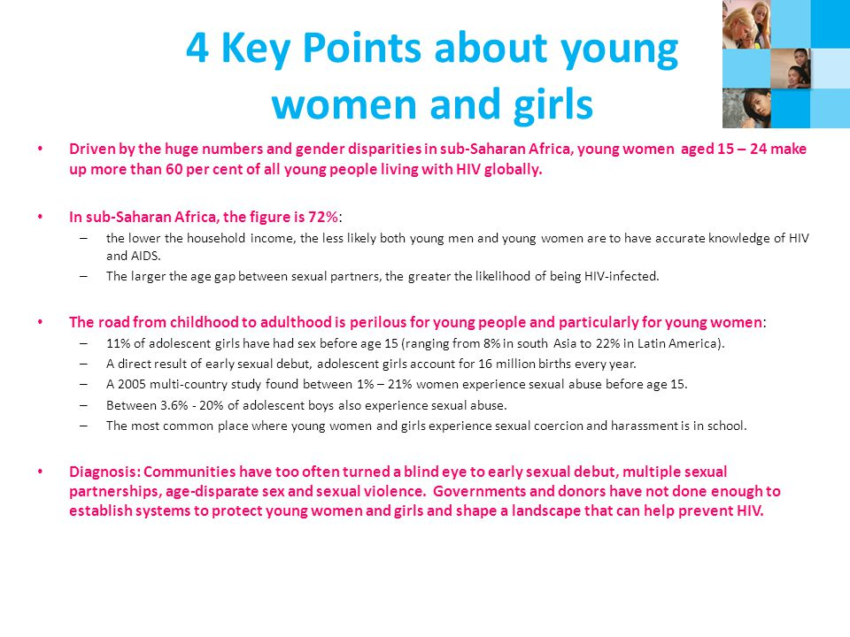 4 Key Points about young women and girls Driven by the huge numbers and gender disparities in sub-Saharan Africa, young women aged 15 – 24 make up more than 60 per cent of all young people living with HIV globally.
