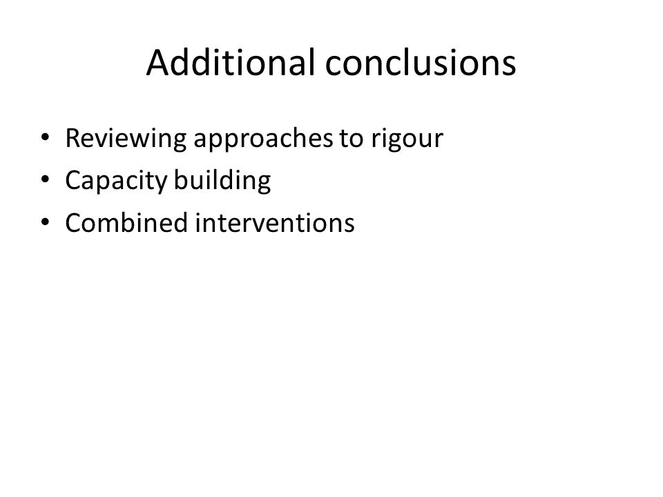 Additional conclusions Reviewing approaches to rigour Capacity building Combined interventions