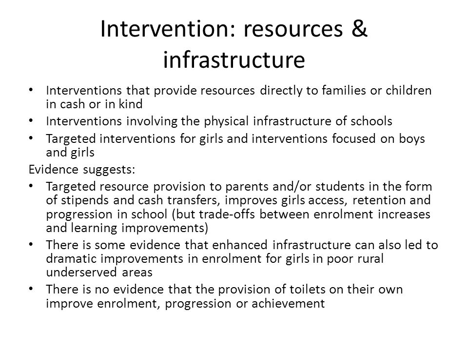 Intervention: resources & infrastructure Interventions that provide resources directly to families or children in cash or in kind Interventions involving the physical infrastructure of schools Targeted interventions for girls and interventions focused on boys and girls Evidence suggests: Targeted resource provision to parents and/or students in the form of stipends and cash transfers, improves girls access, retention and progression in school (but trade-offs between enrolment increases and learning improvements) There is some evidence that enhanced infrastructure can also led to dramatic improvements in enrolment for girls in poor rural underserved areas There is no evidence that the provision of toilets on their own improve enrolment, progression or achievement
