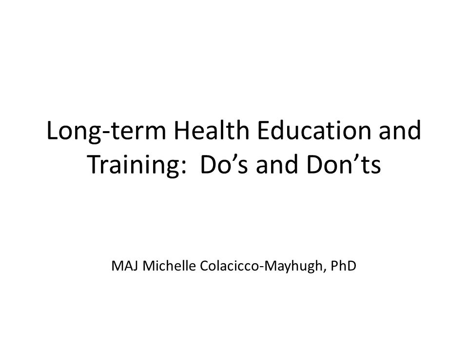 Long-term Health Education and Training: Dos and Donts MAJ Michelle Colacicco-Mayhugh, PhD