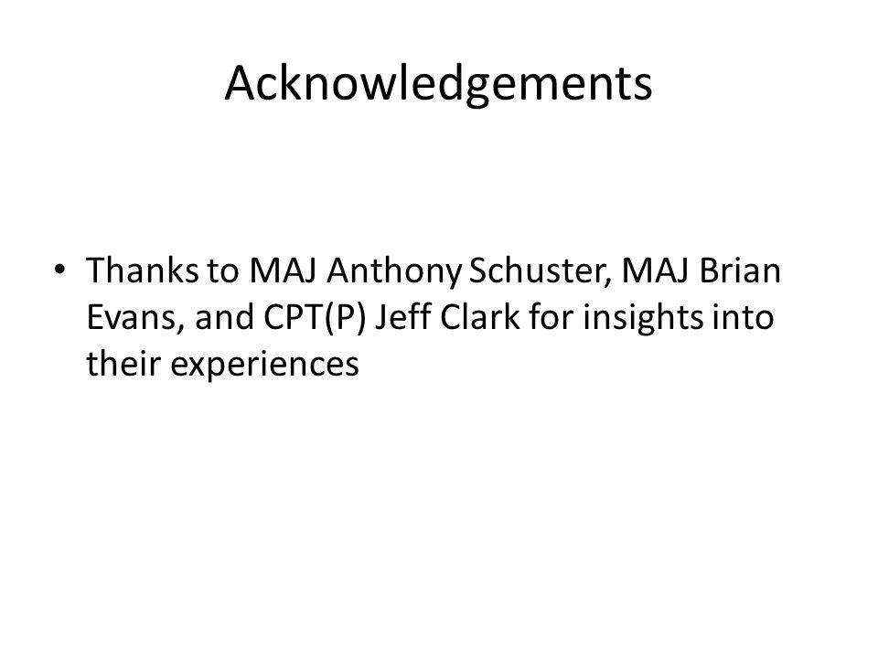 Acknowledgements Thanks to MAJ Anthony Schuster, MAJ Brian Evans, and CPT(P) Jeff Clark for insights into their experiences