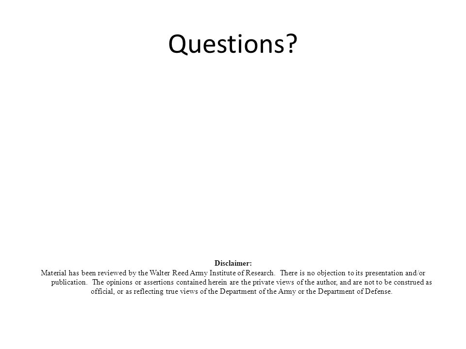 Questions? Disclaimer: Material has been reviewed by the Walter Reed Army Institute of Research. There is no objection to its presentation and/or publ