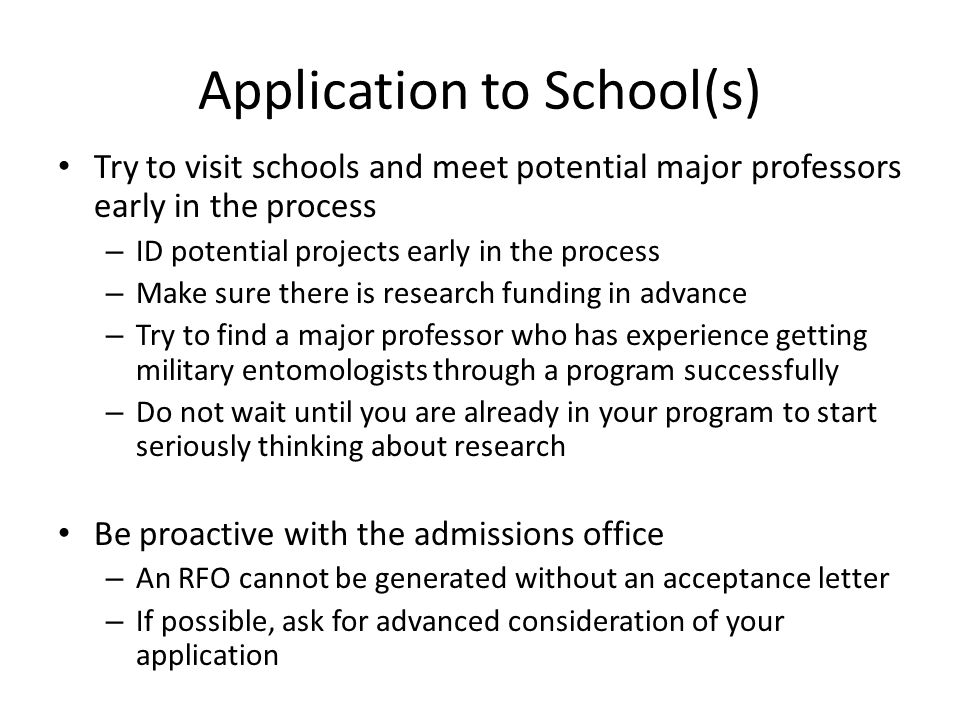 Application to School(s) Try to visit schools and meet potential major professors early in the process – ID potential projects early in the process –