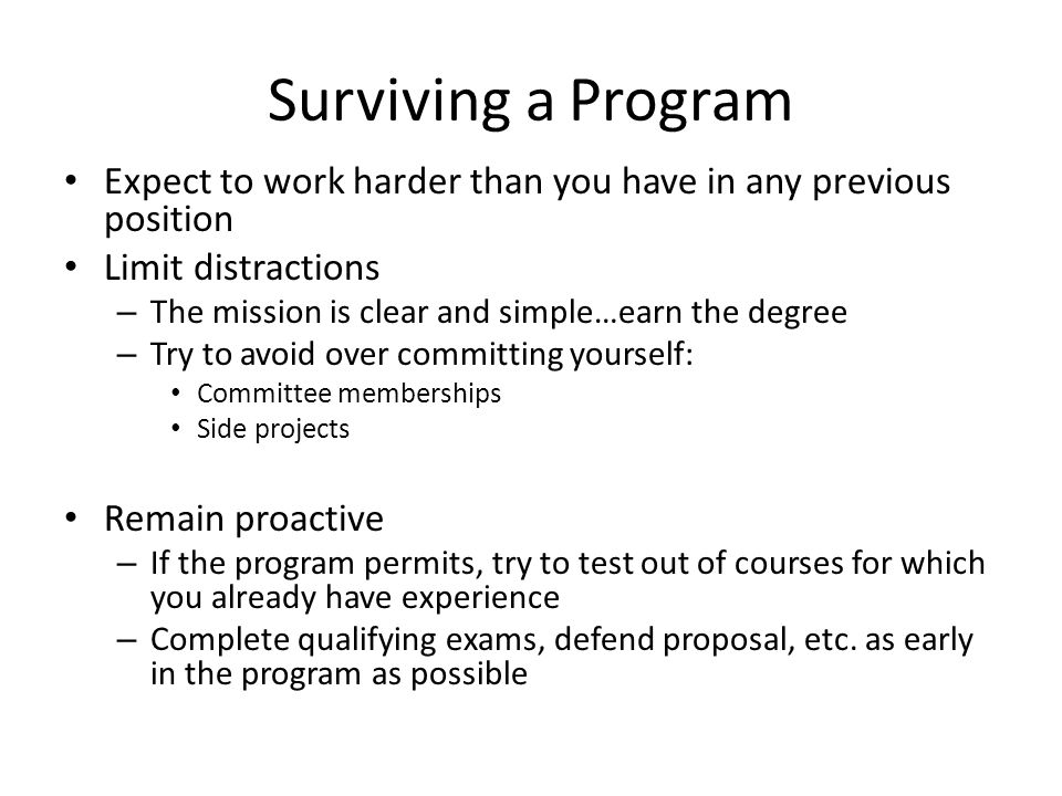 Surviving a Program Expect to work harder than you have in any previous position Limit distractions – The mission is clear and simple…earn the degree