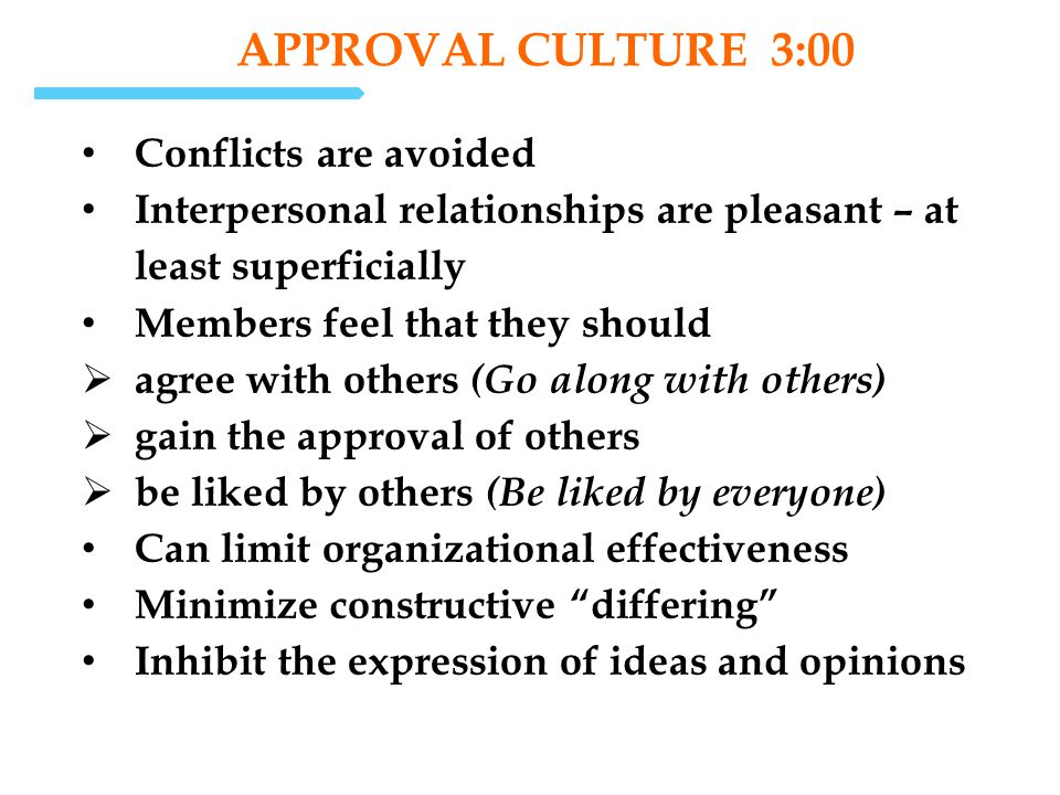APPROVAL CULTURE 3:00 Conflicts are avoided Interpersonal relationships are pleasant – at least superficially Members feel that they should agree with