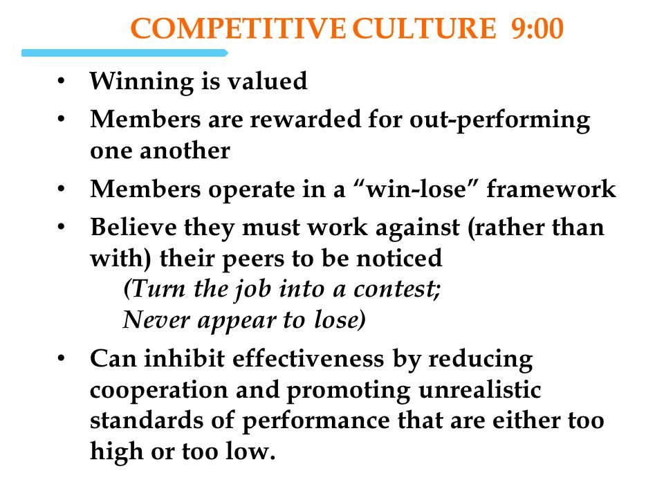 COMPETITIVE CULTURE 9:00 Winning is valued Members are rewarded for out-performing one another Members operate in a win-lose framework Believe they mu