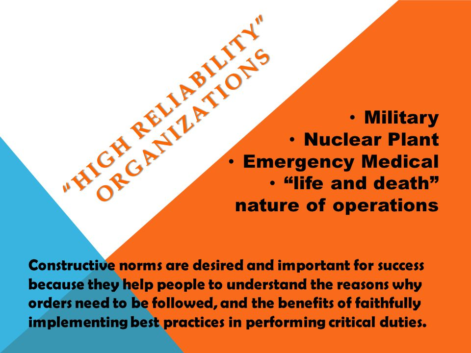 HIGH RELIABILITY ORGANIZATIONS Military Nuclear Plant Emergency Medical life and death nature of operations Constructive norms are desired and importa