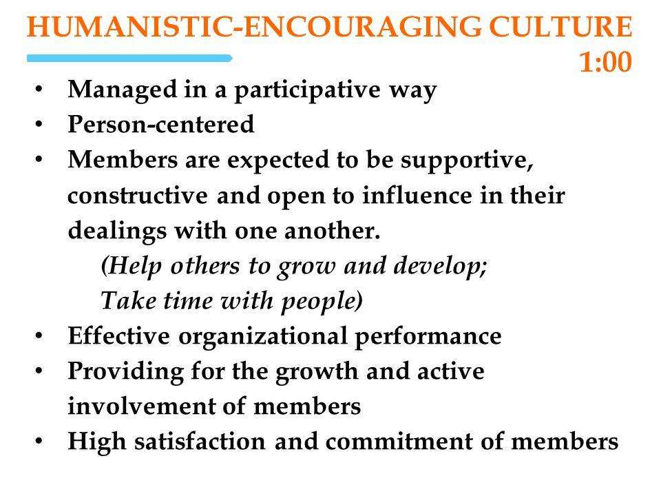 HUMANISTIC-ENCOURAGING CULTURE 1:00 Managed in a participative way Person-centered Members are expected to be supportive, constructive and open to inf