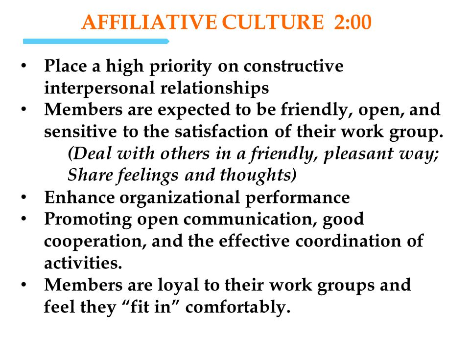 AFFILIATIVE CULTURE 2:00 Place a high priority on constructive interpersonal relationships Members are expected to be friendly, open, and sensitive to