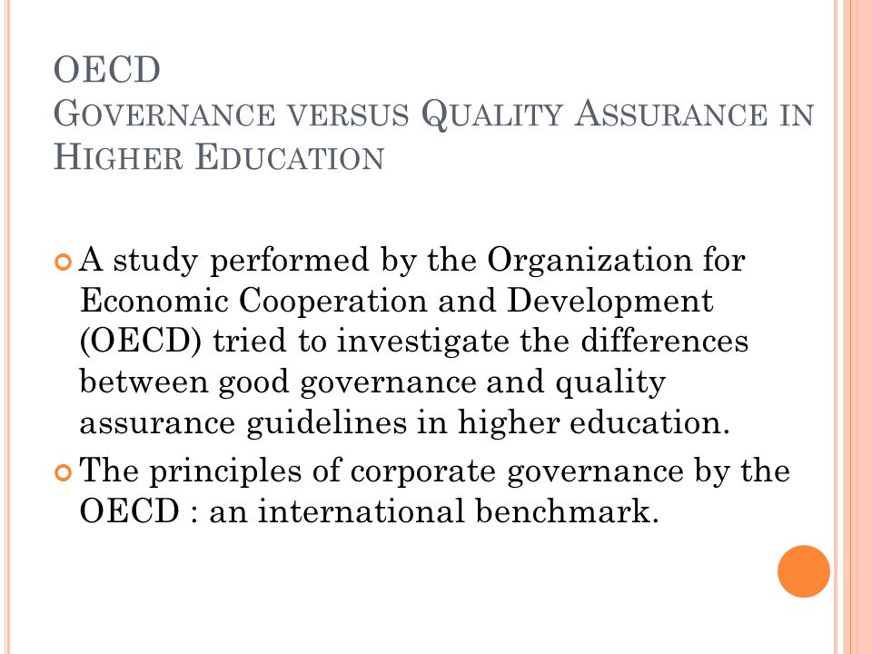 OECD G OVERNANCE VERSUS Q UALITY A SSURANCE IN H IGHER E DUCATION A study performed by the Organization for Economic Cooperation and Development (OECD) tried to investigate the differences between good governance and quality assurance guidelines in higher education.