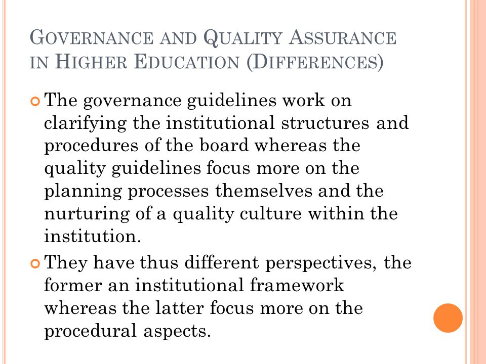 G OVERNANCE AND Q UALITY A SSURANCE IN H IGHER E DUCATION (D IFFERENCES ) The governance guidelines work on clarifying the institutional structures and procedures of the board whereas the quality guidelines focus more on the planning processes themselves and the nurturing of a quality culture within the institution.
