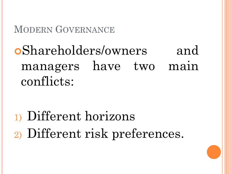 M ODERN G OVERNANCE Shareholders/owners and managers have two main conflicts: 1) Different horizons 2) Different risk preferences.