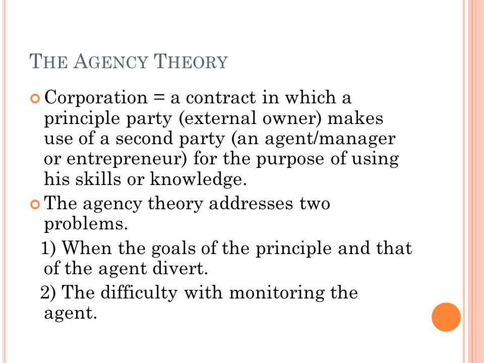 T HE A GENCY T HEORY Corporation = a contract in which a principle party (external owner) makes use of a second party (an agent/manager or entrepreneur) for the purpose of using his skills or knowledge.