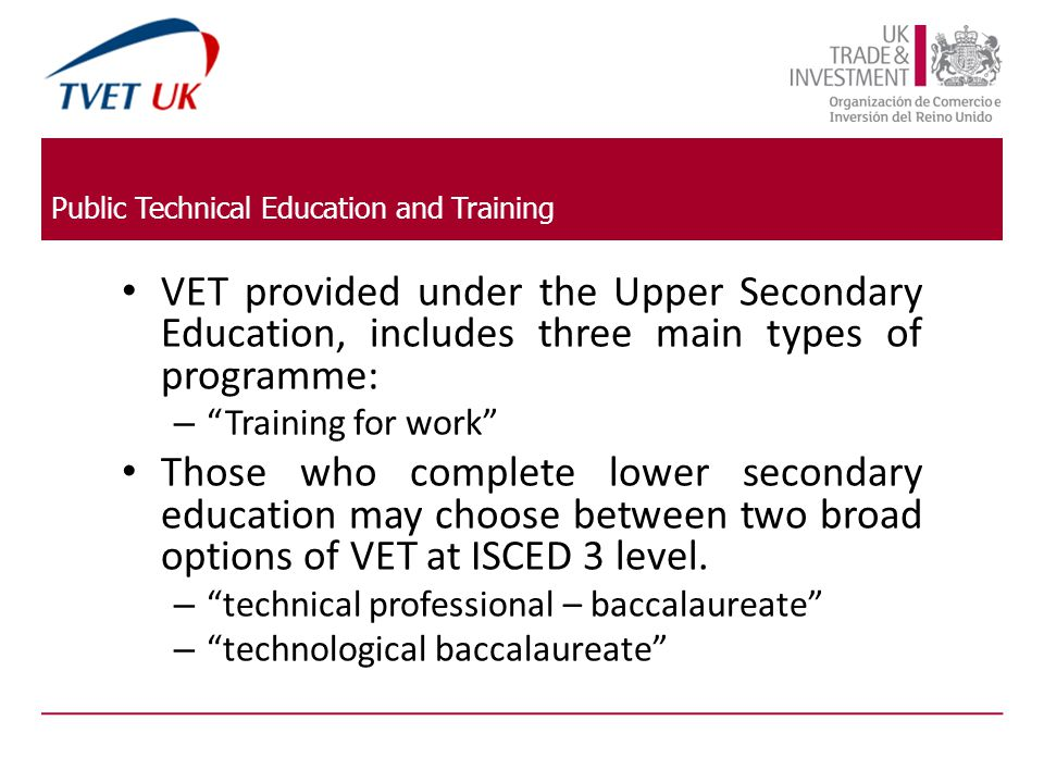 Public Technical Education and Training VET provided under the Upper Secondary Education, includes three main types of programme: – Training for work Those who complete lower secondary education may choose between two broad options of VET at ISCED 3 level.