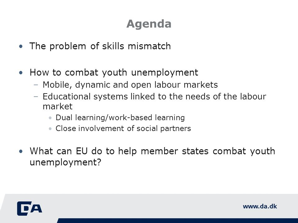 Agenda The problem of skills mismatch How to combat youth unemployment –Mobile, dynamic and open labour markets –Educational systems linked to the needs of the labour market Dual learning/work-based learning Close involvement of social partners What can EU do to help member states combat youth unemployment?