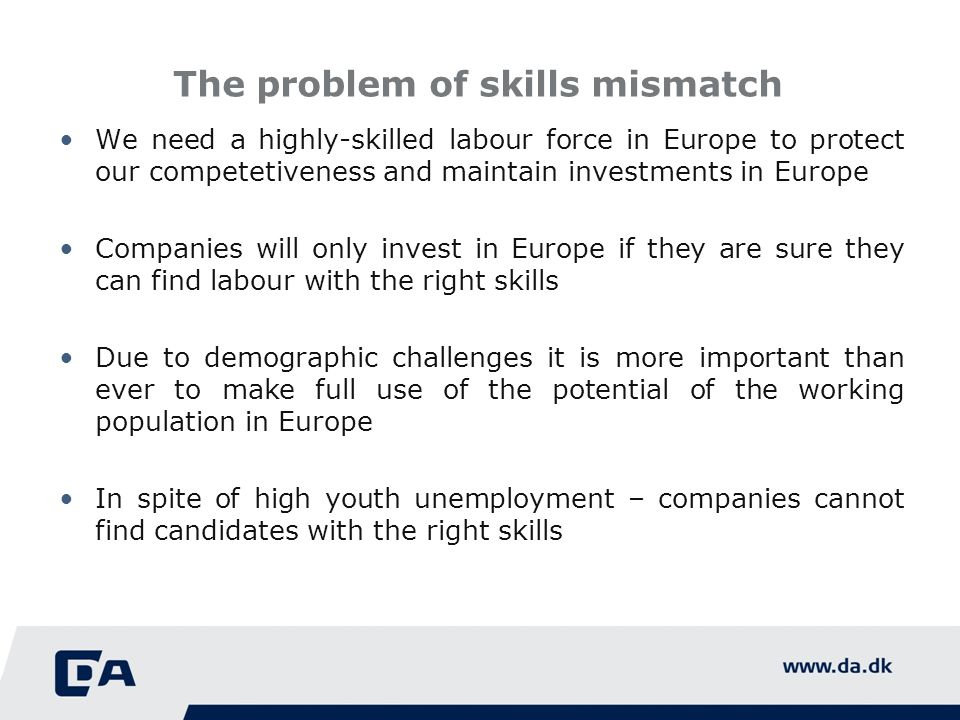 The problem of skills mismatch We need a highly-skilled labour force in Europe to protect our competetiveness and maintain investments in Europe Companies will only invest in Europe if they are sure they can find labour with the right skills Due to demographic challenges it is more important than ever to make full use of the potential of the working population in Europe In spite of high youth unemployment – companies cannot find candidates with the right skills