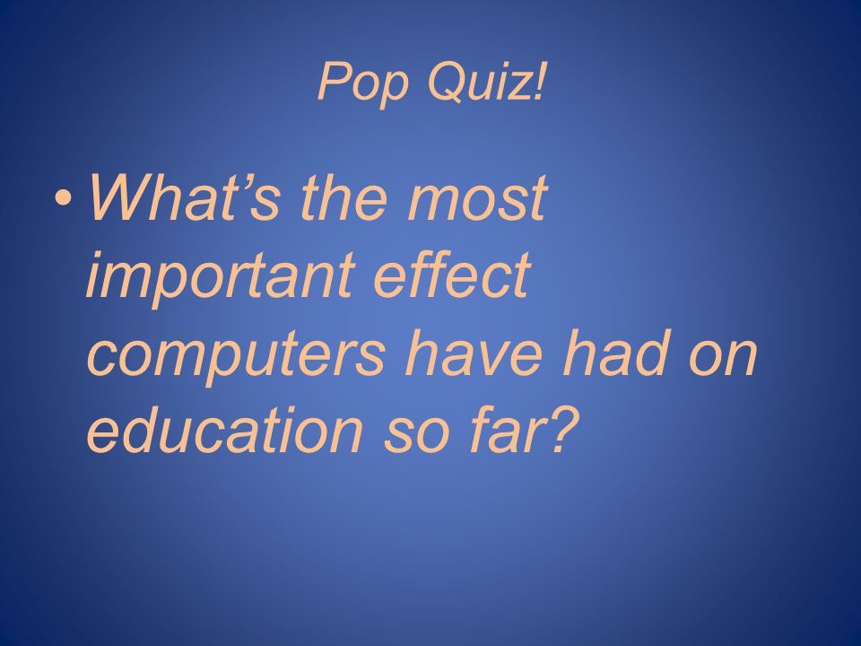 Pop Quiz! Whats the most important effect computers have had on education so far?