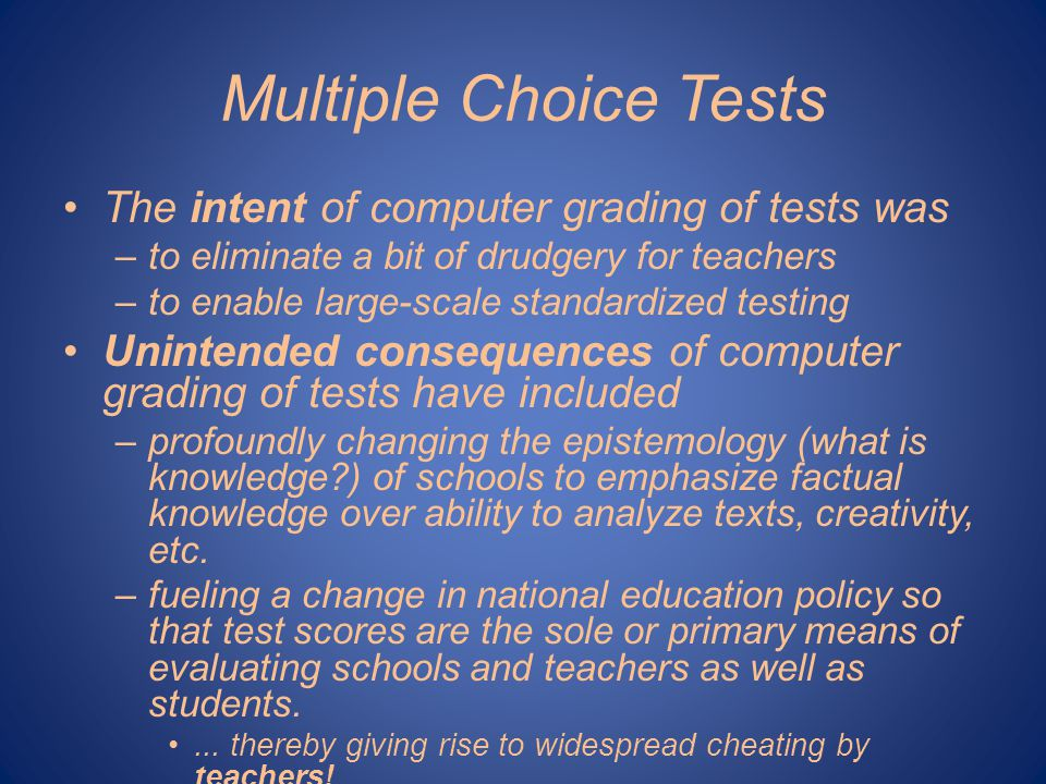 Multiple Choice Tests The intent of computer grading of tests was –to eliminate a bit of drudgery for teachers –to enable large-scale standardized testing Unintended consequences of computer grading of tests have included –profoundly changing the epistemology (what is knowledge?) of schools to emphasize factual knowledge over ability to analyze texts, creativity, etc.