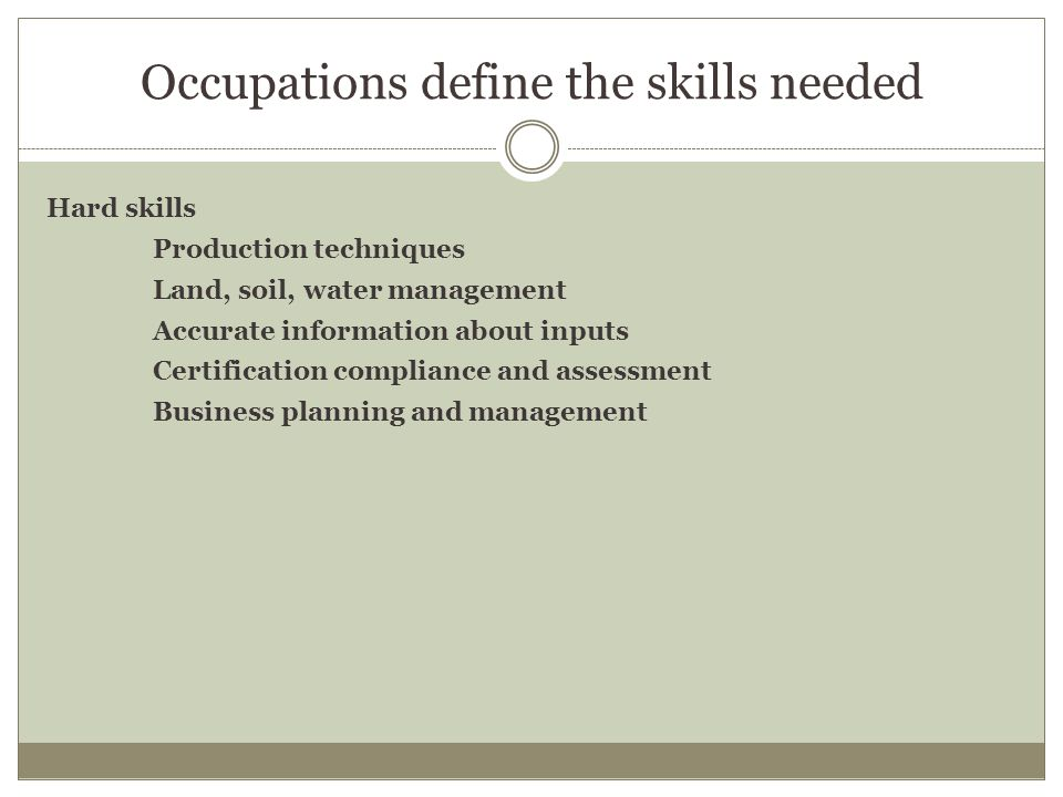 Occupations define the skills needed Hard skills Production techniques Land, soil, water management Accurate information about inputs Certification compliance and assessment Business planning and management
