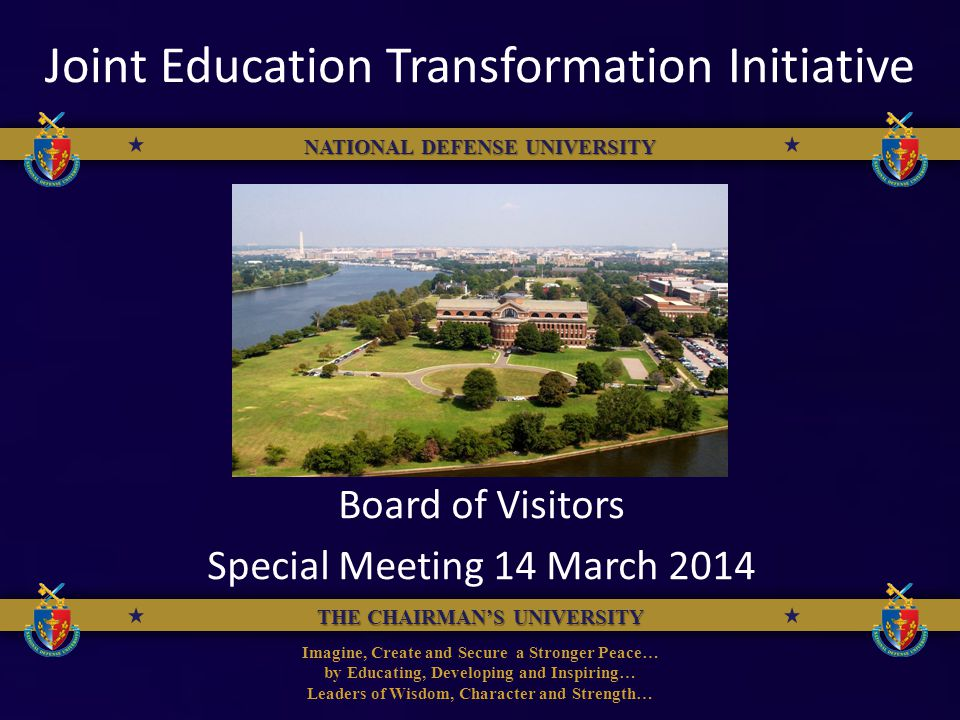 THE CHAIRMANS UNIVERSITY NATIONAL DEFENSE UNIVERSITY Imagine, Create and Secure a Stronger Peace… by Educating, Developing and Inspiring… Leaders of Wisdom, Character and Strength… THE CHAIRMANS UNIVERSITY NATIONAL DEFENSE UNIVERSITY Joint Education Transformation Initiative Board of Visitors Special Meeting 14 March 2014