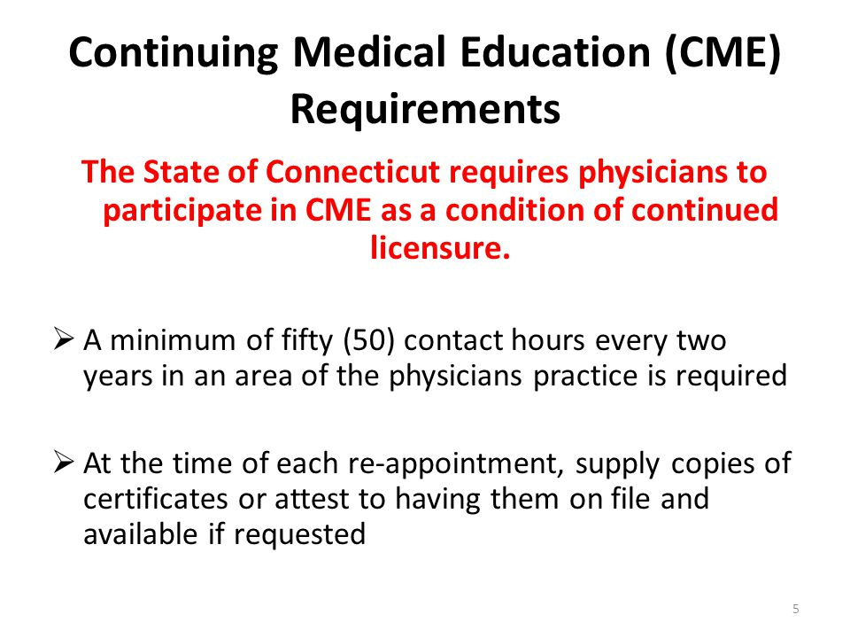 Continuing Medical Education (CME) Requirements (cont) Additionally, at least one (1) contact hour of training or education must be earned on each of the following subject areas every six (6) years: Infectious diseases including acquired immune deficiency syndrome Risk management Sexual assault Domestic violence Cultural competency Behavioral health The Yale CME Office offers on line courses in the above mentioned required topics.