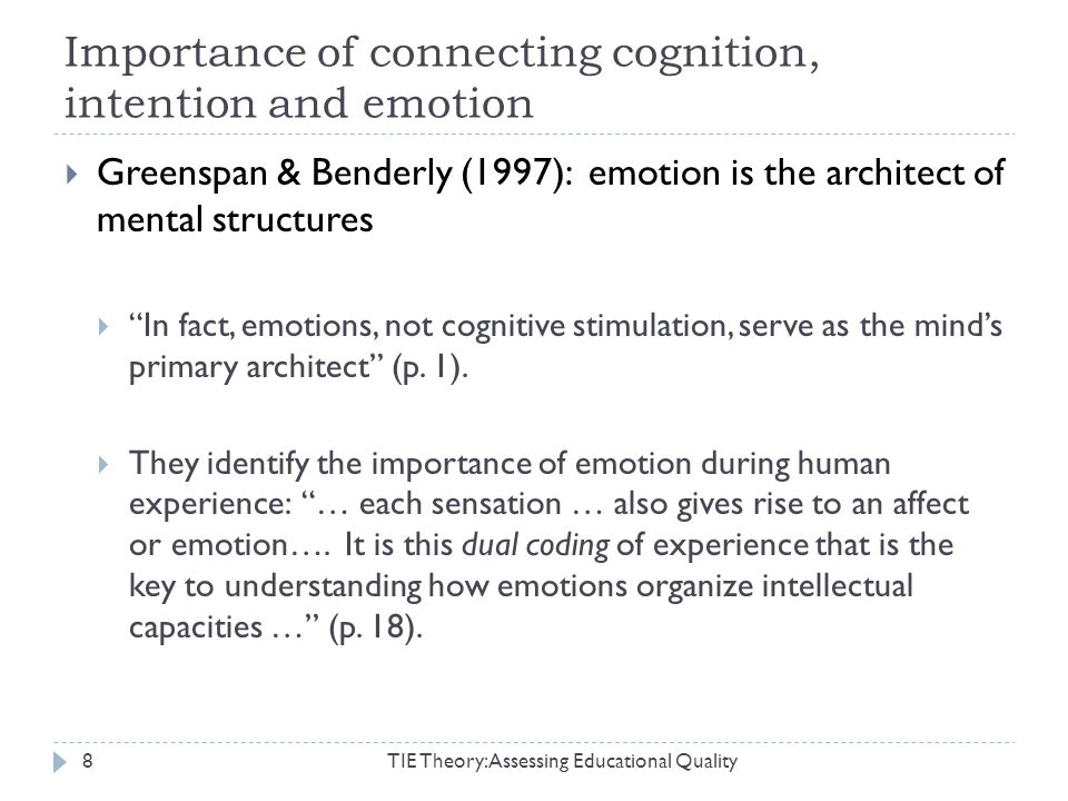 Importance of connecting cognition, intention and emotion TIE Theory: Assessing Educational Quality8 Greenspan & Benderly (1997): emotion is the architect of mental structures In fact, emotions, not cognitive stimulation, serve as the minds primary architect (p.