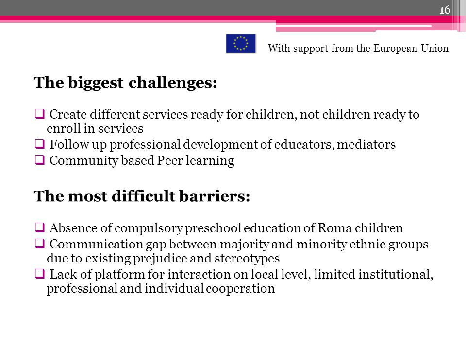 The biggest challenges: Create different services ready for children, not children ready to enroll in services Follow up professional development of educators, mediators Community based Peer learning The most difficult barriers: Absence of compulsory preschool education of Roma children Communication gap between majority and minority ethnic groups due to existing prejudice and stereotypes Lack of platform for interaction on local level, limited institutional, professional and individual cooperation 16 With support from the European Union