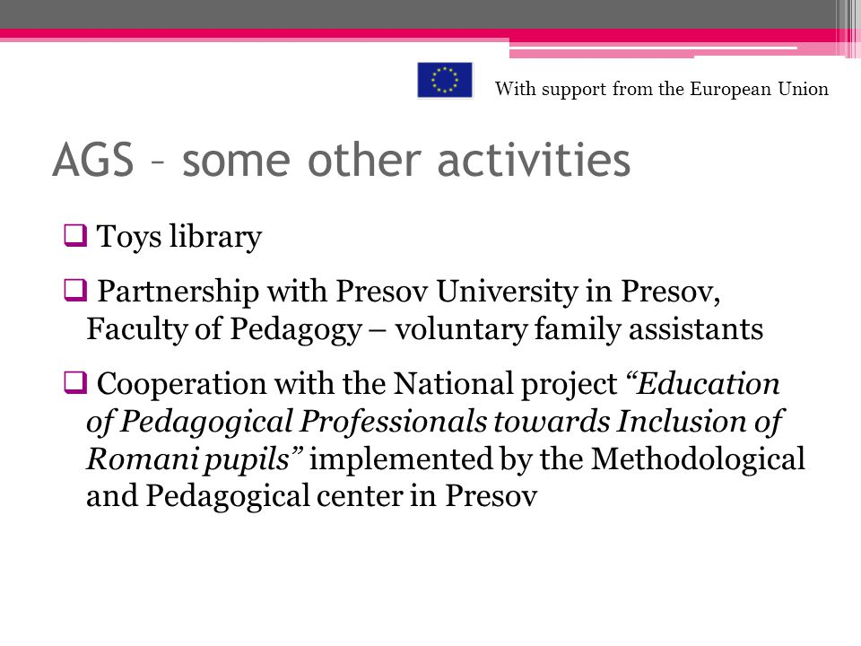 AGS – some other activities Toys library Partnership with Presov University in Presov, Faculty of Pedagogy – voluntary family assistants Cooperation w