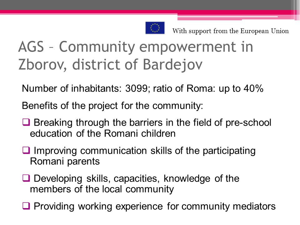 AGS – Community empowerment in Zborov, district of Bardejov Number of inhabitants: 3099; ratio of Roma: up to 40% Benefits of the project for the comm
