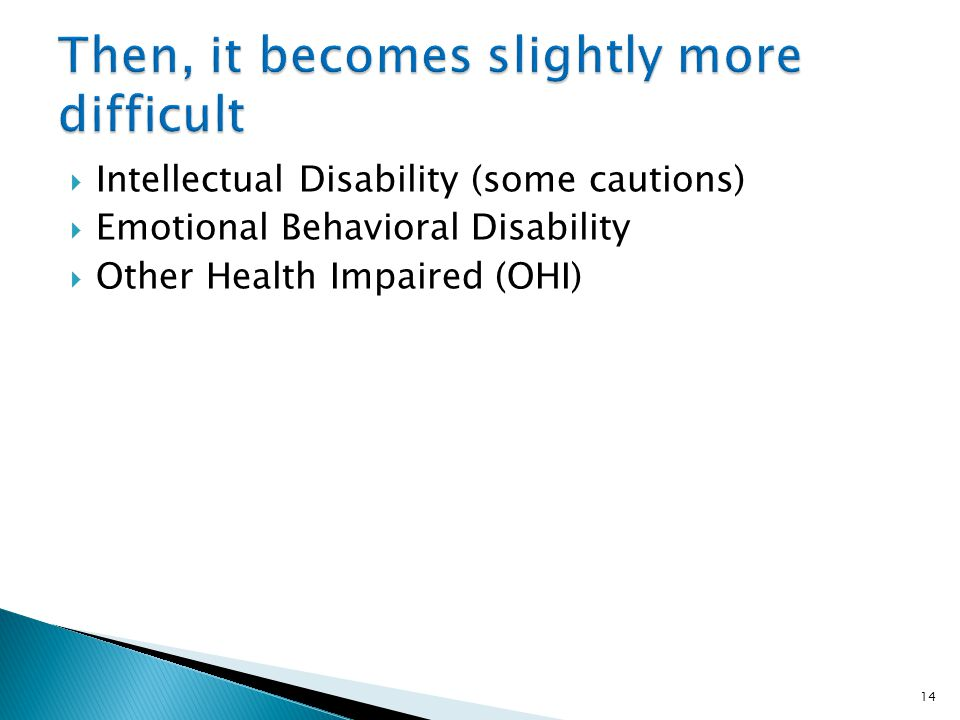 Intellectual Disability (some cautions) Emotional Behavioral Disability Other Health Impaired (OHI) 14