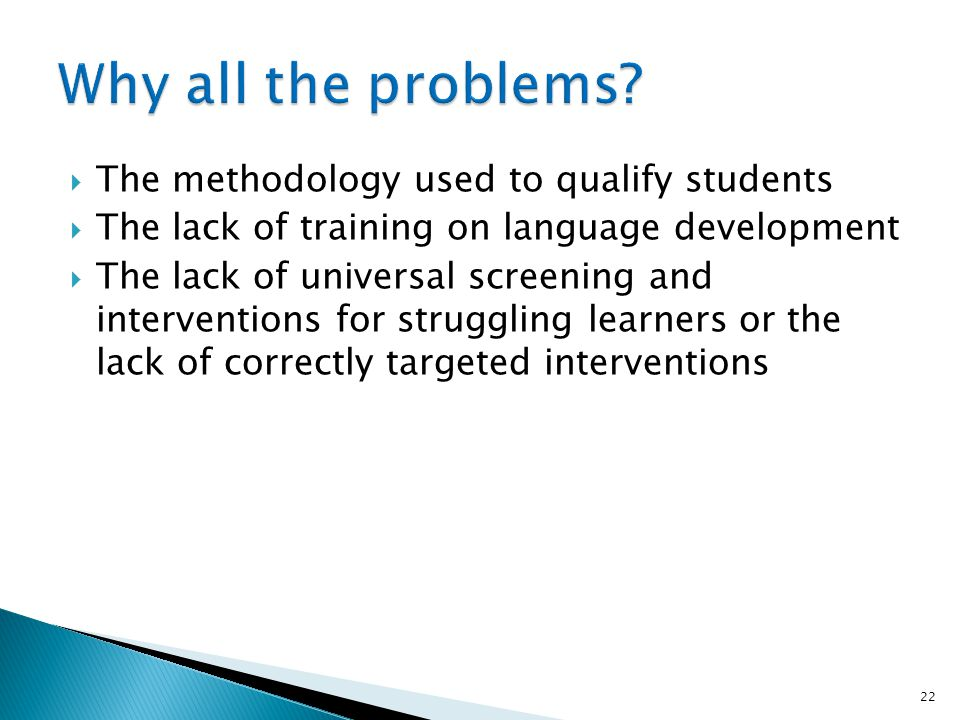 The methodology used to qualify students The lack of training on language development The lack of universal screening and interventions for struggling learners or the lack of correctly targeted interventions 22