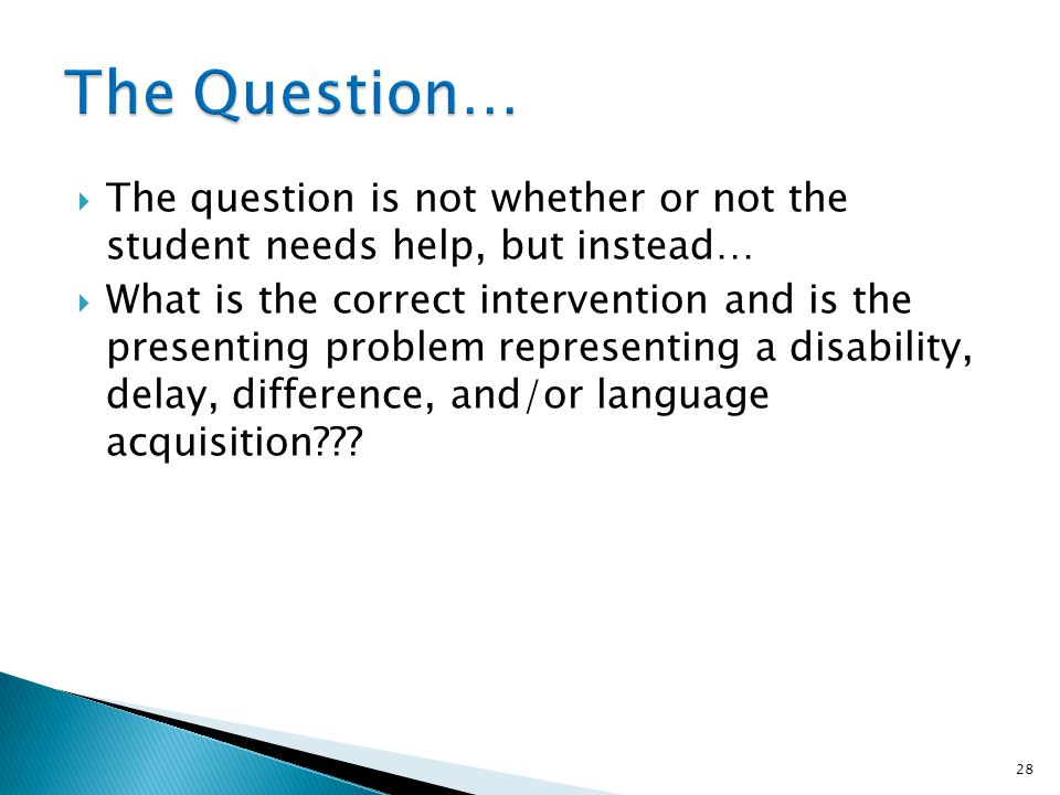 The question is not whether or not the student needs help, but instead… What is the correct intervention and is the presenting problem representing a disability, delay, difference, and/or language acquisition??.