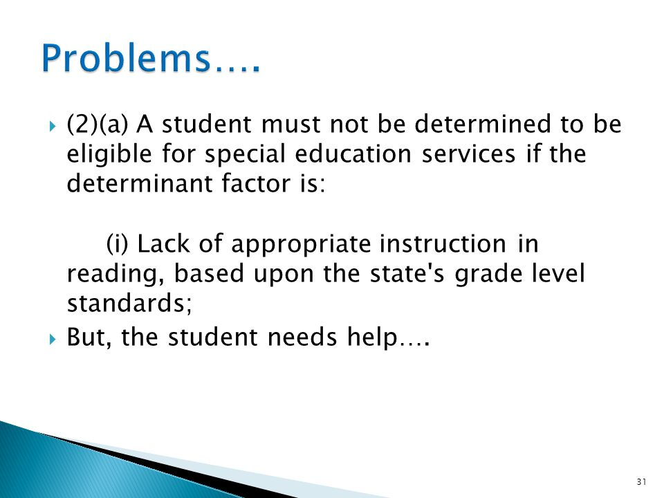 (2)(a) A student must not be determined to be eligible for special education services if the determinant factor is: (i) Lack of appropriate instruction in reading, based upon the state s grade level standards; But, the student needs help….