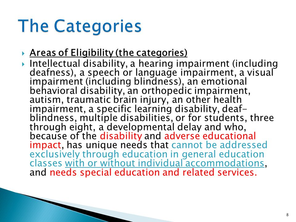 Areas of Eligibility (the categories) Intellectual disability, a hearing impairment (including deafness), a speech or language impairment, a visual impairment (including blindness), an emotional behavioral disability, an orthopedic impairment, autism, traumatic brain injury, an other health impairment, a specific learning disability, deaf- blindness, multiple disabilities, or for students, three through eight, a developmental delay and who, because of the disability and adverse educational impact, has unique needs that cannot be addressed exclusively through education in general education classes with or without individual accommodations, and needs special education and related services.