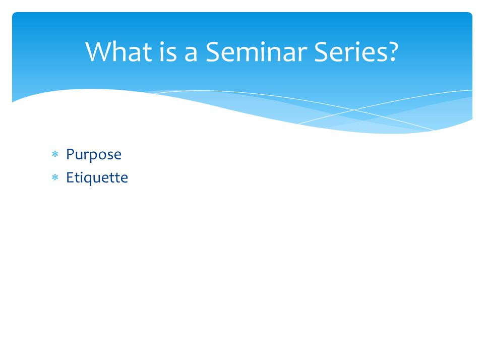 Purpose Etiquette What is a Seminar Series?