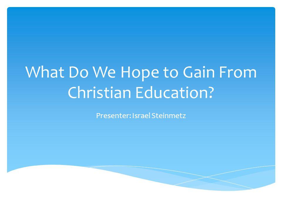 What Do We Hope to Gain From Christian Education Presenter: Israel Steinmetz