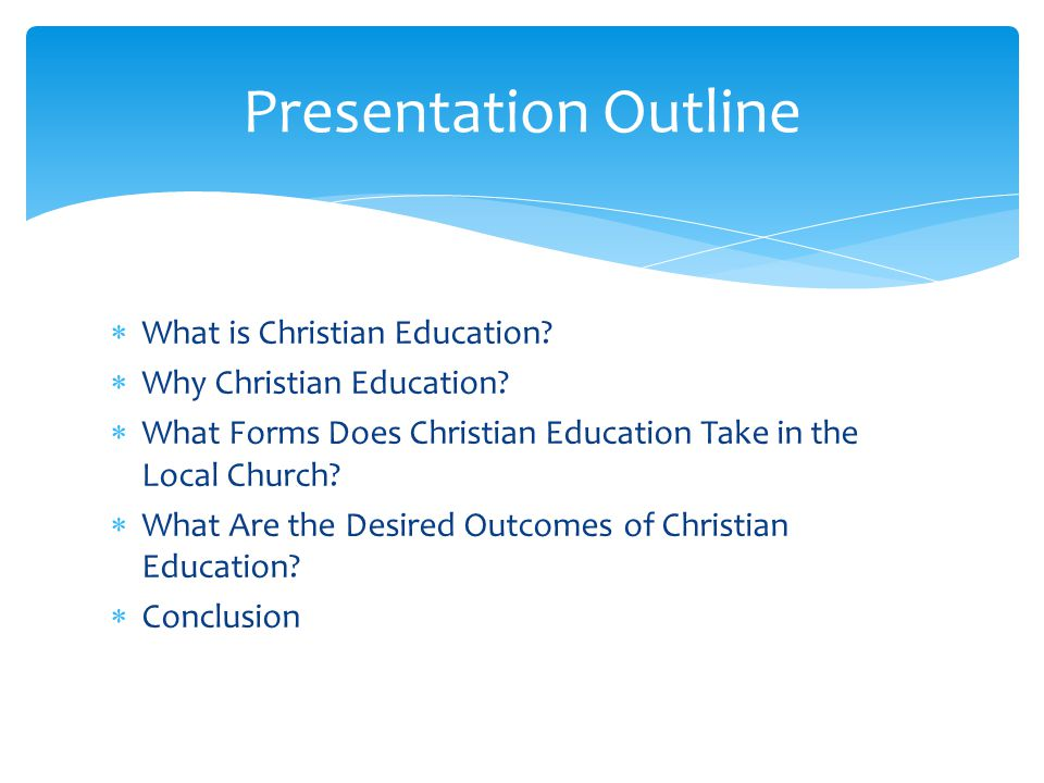 What is Christian Education? Why Christian Education? What Forms Does Christian Education Take in the Local Church? What Are the Desired Outcomes of C