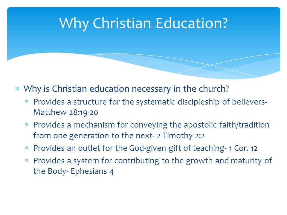 Why is Christian education necessary in the church? Provides a structure for the systematic discipleship of believers- Matthew 28:19-20 Provides a mec