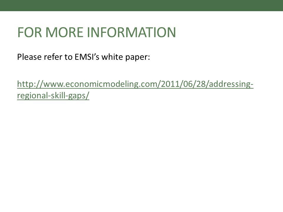 FOR MORE INFORMATION Please refer to EMSIs white paper: http://www.economicmodeling.com/2011/06/28/addressing- regional-skill-gaps/