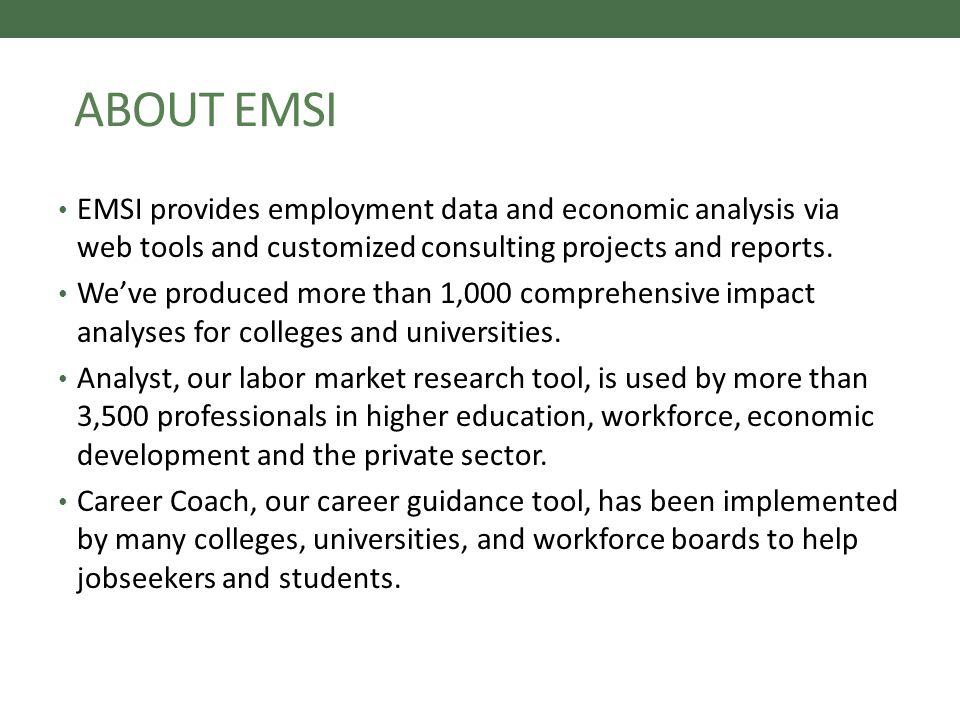 ABOUT EMSI EMSI provides employment data and economic analysis via web tools and customized consulting projects and reports.