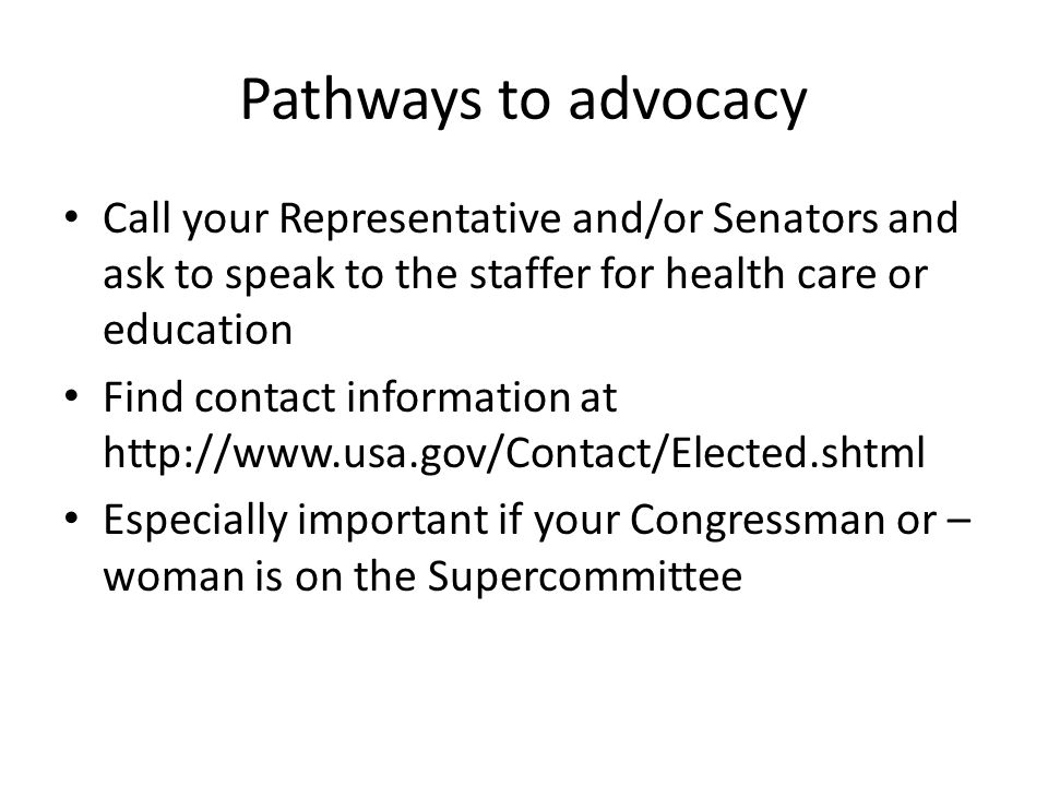 Pathways to advocacy Call your Representative and/or Senators and ask to speak to the staffer for health care or education Find contact information at http://www.usa.gov/Contact/Elected.shtml Especially important if your Congressman or – woman is on the Supercommittee