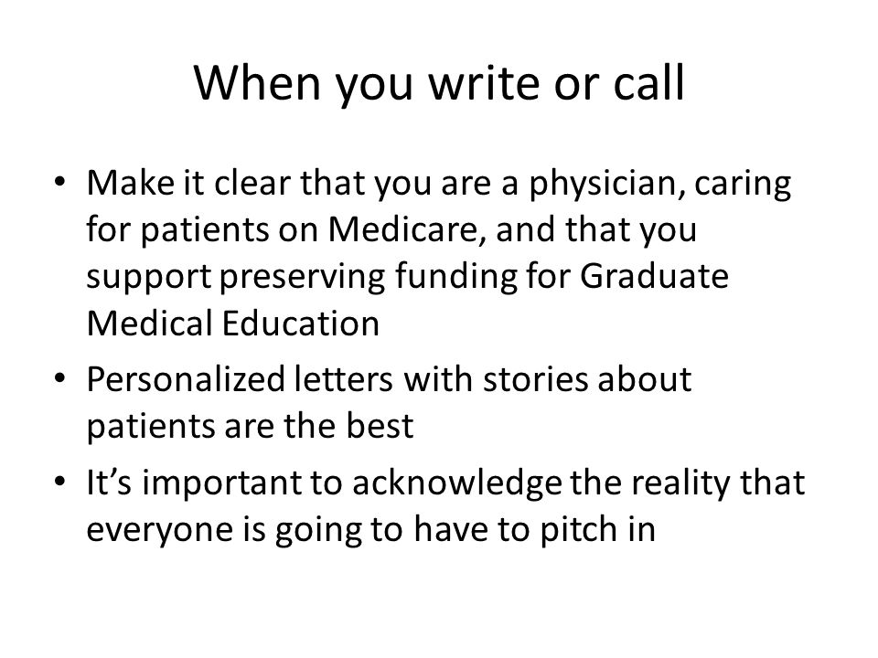When you write or call Make it clear that you are a physician, caring for patients on Medicare, and that you support preserving funding for Graduate Medical Education Personalized letters with stories about patients are the best Its important to acknowledge the reality that everyone is going to have to pitch in